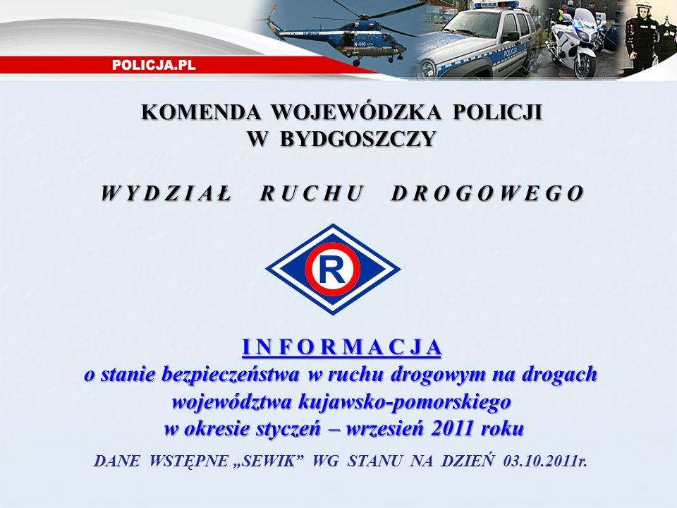 """KOMENDA WOJEWÓDZKA POLICJI W BYDGOSZCZY W Y D Z I A Ł R U C H U D R O G O W E G O I N F O R M A C J A o stanie bezpieczeństwa w ruchu drogowym na drogach województwa kujawsko-pomorskiego w okresie styczeń – wrzesień 2011 roku w okresie styczeń – wrzesień 2011 roku DANE WSTĘPNE """"SEWIK WG STANU NA DZIEŃ 03.10.2011r."""