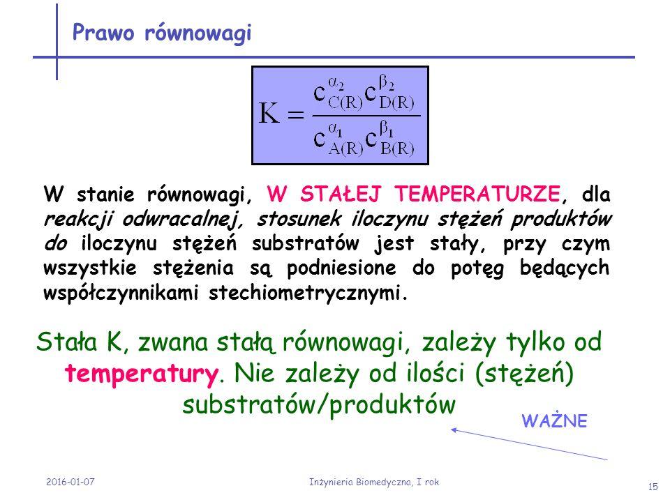 2016-01-07 Inżynieria Biomedyczna, I rok 15 Stała K, zwana stałą równowagi, zależy tylko od temperatury. Nie zależy od ilości (stężeń) substratów/prod