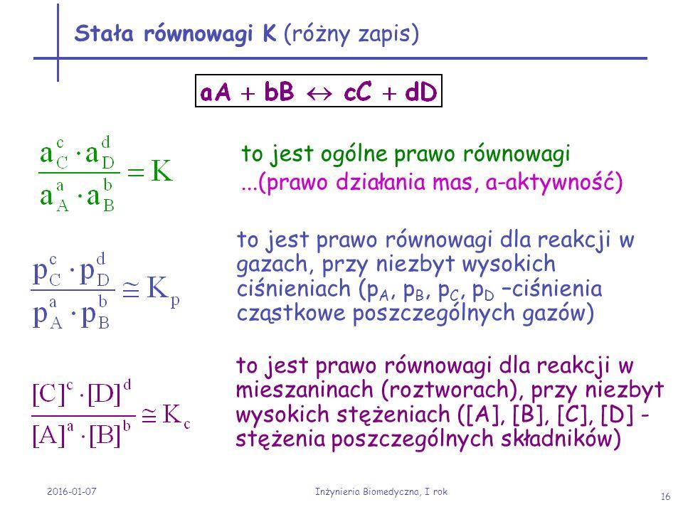 2016-01-07 Inżynieria Biomedyczna, I rok 16 Stała równowagi K (różny zapis) to jest ogólne prawo równowagi...(prawo działania mas, a-aktywność) to jes