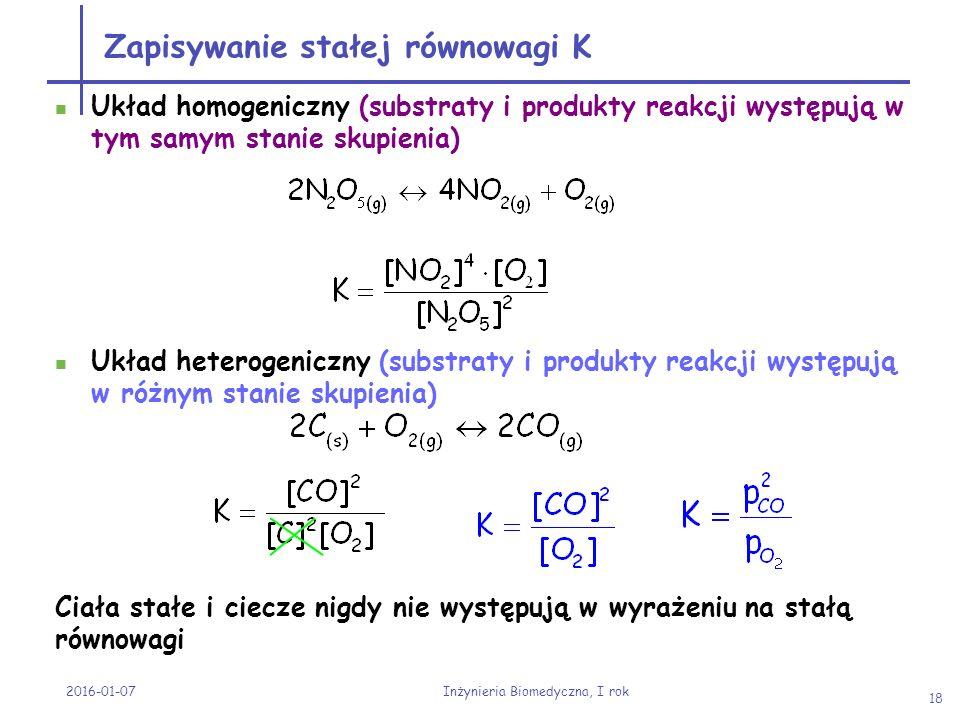 2016-01-07 Inżynieria Biomedyczna, I rok 18 Zapisywanie stałej równowagi K Układ homogeniczny (substraty i produkty reakcji występują w tym samym stan