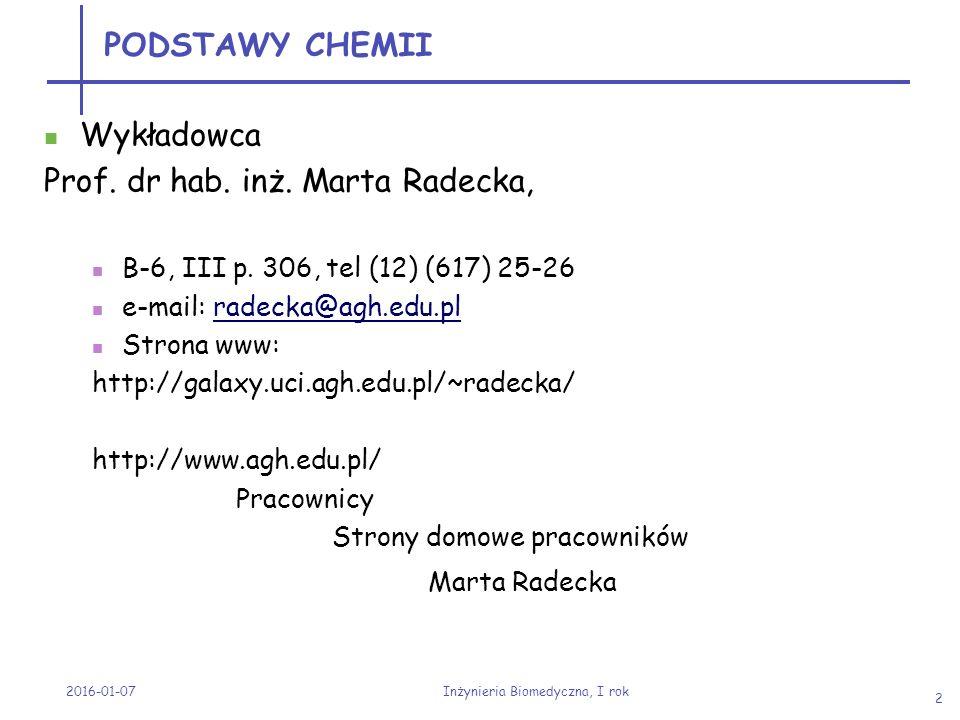 2016-01-07 Inżynieria Biomedyczna, I rok 2 PODSTAWY CHEMII Wykładowca Prof. dr hab. inż. Marta Radecka, B-6, III p. 306, tel (12) (617) 25-26 e-mail:
