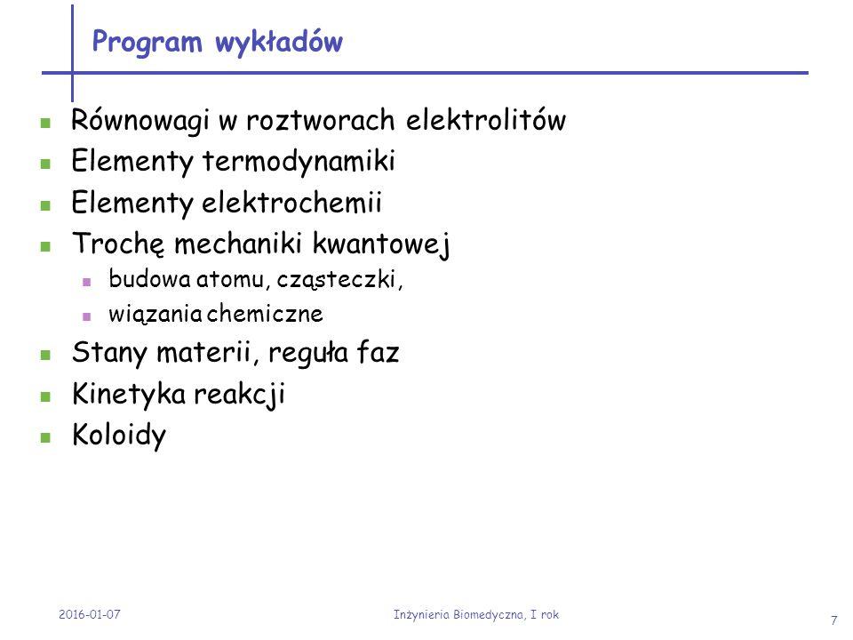 Program laboratorium Stężenia roztworów + stechiometria Równowaga chemiczna, Kolokwium nr 1, Dysocjacja elektrolityczna + pH roztworu, Kolokwium nr 2 Równowagi w roztworach związków trudnorozpuszczalnych, Kolokwium nr 3 Roztwory buforowe, hydroliza, Kolokwium nr 4 Kolokwium nr 5, elementy analizy chemicznej, pobranie szła i przygotowanie szła Elementy analizy jakościowej Elementy analizy ilościowej 2016-01-07 Inżynieria Biomedyczna, I rok 8