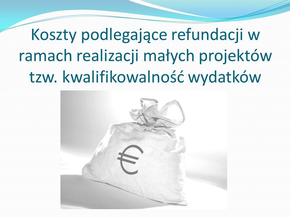 Koszty podlegające refundacji w ramach realizacji małych projektów tzw. kwalifikowalność wydatków
