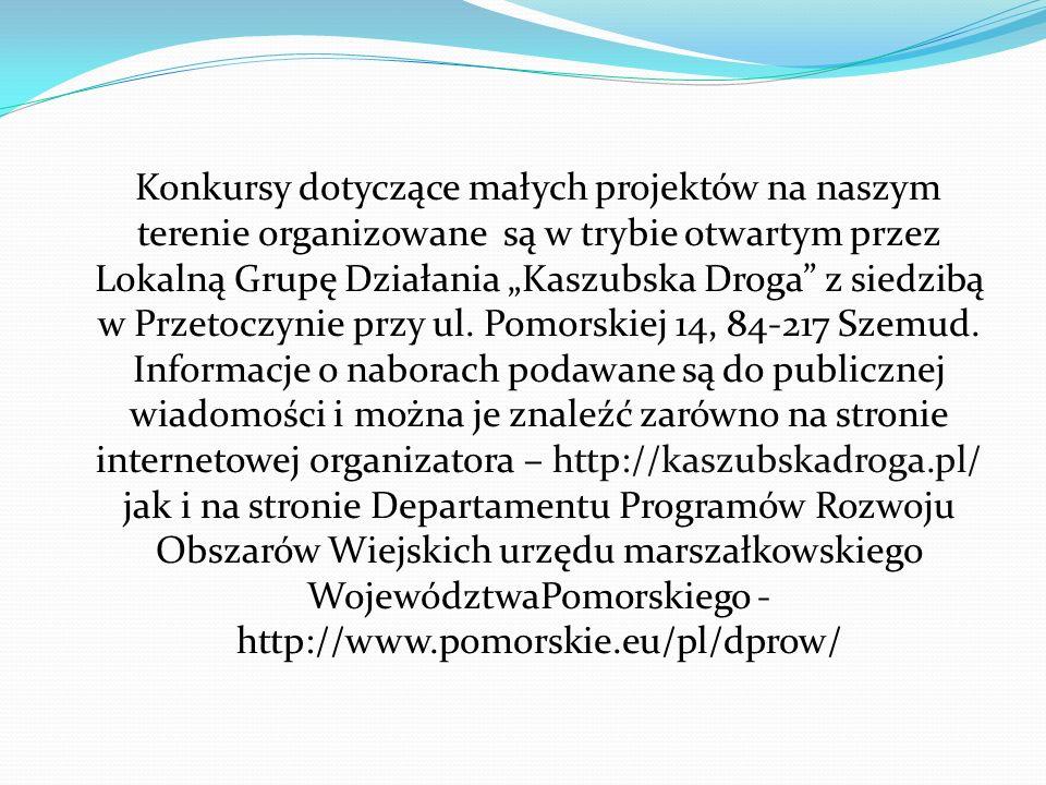 """Konkursy dotyczące małych projektów na naszym terenie organizowane są w trybie otwartym przez Lokalną Grupę Działania """"Kaszubska Droga z siedzibą w Przetoczynie przy ul."""