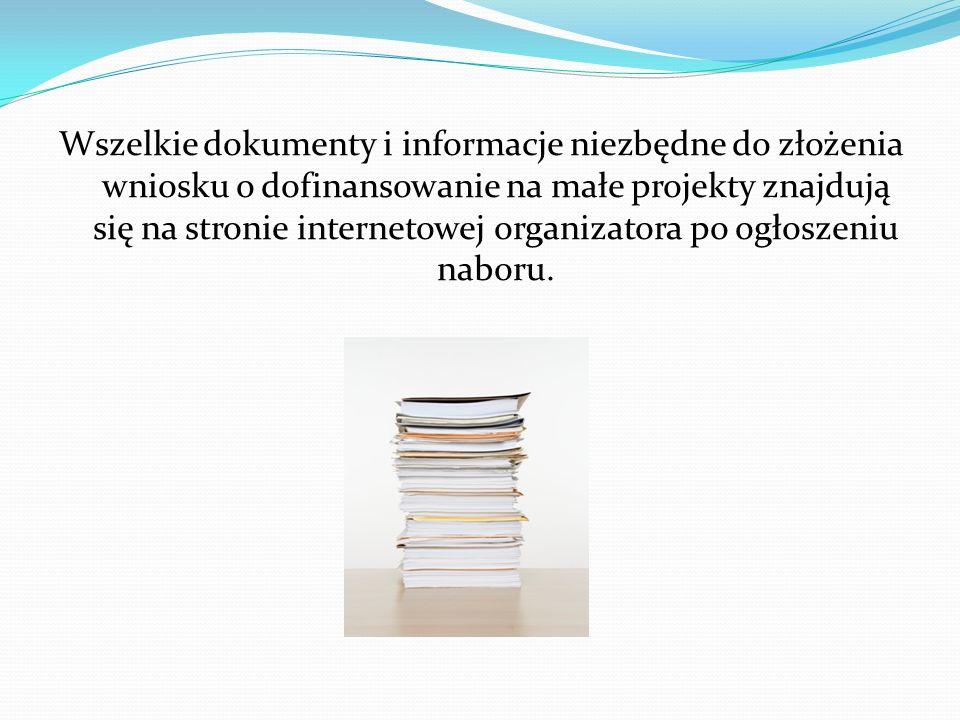 Wszelkie dokumenty i informacje niezbędne do złożenia wniosku o dofinansowanie na małe projekty znajdują się na stronie internetowej organizatora po ogłoszeniu naboru.