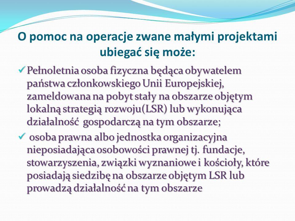O pomoc na operacje zwane małymi projektami ubiegać się może: Pełnoletnia osoba fizyczna będąca obywatelem państwa członkowskiego Unii Europejskiej, zameldowana na pobyt stały na obszarze objętym lokalną strategią rozwoju(LSR) lub wykonująca działalność gospodarczą na tym obszarze; Pełnoletnia osoba fizyczna będąca obywatelem państwa członkowskiego Unii Europejskiej, zameldowana na pobyt stały na obszarze objętym lokalną strategią rozwoju(LSR) lub wykonująca działalność gospodarczą na tym obszarze; osoba prawna albo jednostka organizacyjna nieposiadająca osobowości prawnej tj.
