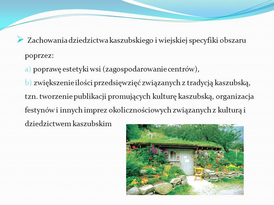  Zachowania dziedzictwa kaszubskiego i wiejskiej specyfiki obszaru poprzez: a) poprawę estetyki wsi (zagospodarowanie centrów), b) zwiększenie ilości przedsięwzięć związanych z tradycją kaszubską, tzn.