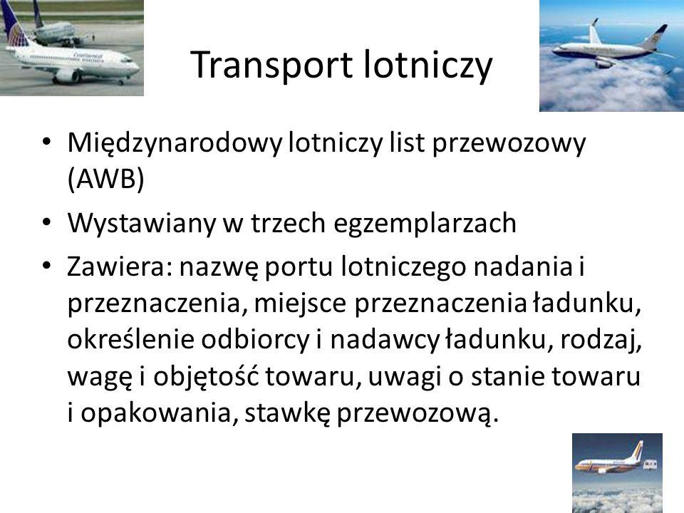 Transport lotniczy Międzynarodowy lotniczy list przewozowy (AWB) Wystawiany w trzech egzemplarzach Zawiera: nazwę portu lotniczego nadania i przeznacz