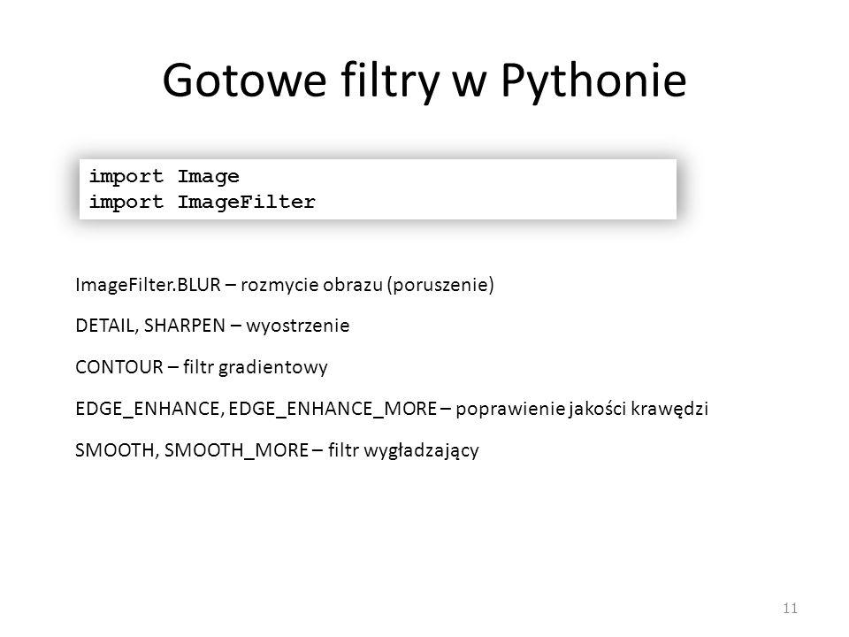 Gotowe filtry w Pythonie 11 import Image import ImageFilter SMOOTH, SMOOTH_MORE – filtr wygładzający ImageFilter.BLUR – rozmycie obrazu (poruszenie) C