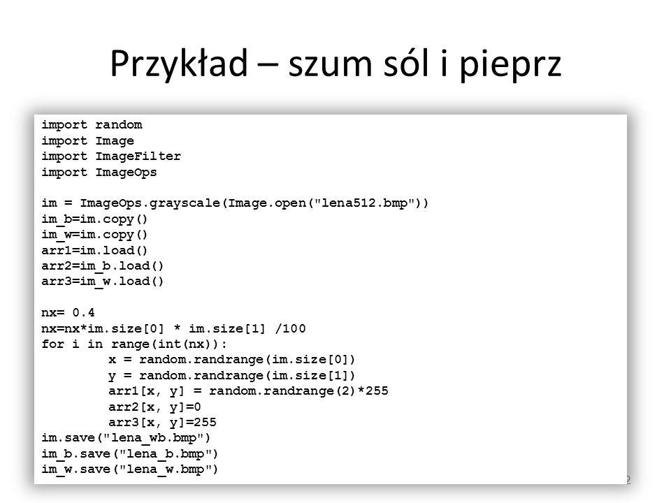 Przykład – szum sól i pieprz 12 import random import Image import ImageFilter import ImageOps im = ImageOps.grayscale(Image.open(