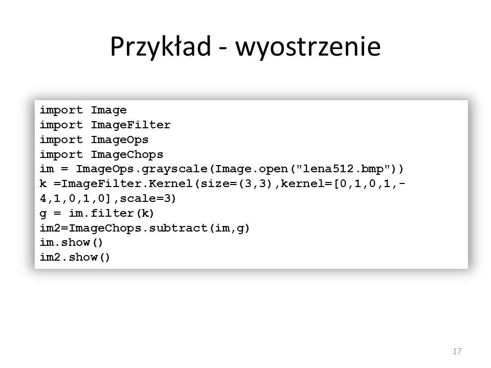 Przykład - wyostrzenie 17 import Image import ImageFilter import ImageOps import ImageChops im = ImageOps.grayscale(Image.open(