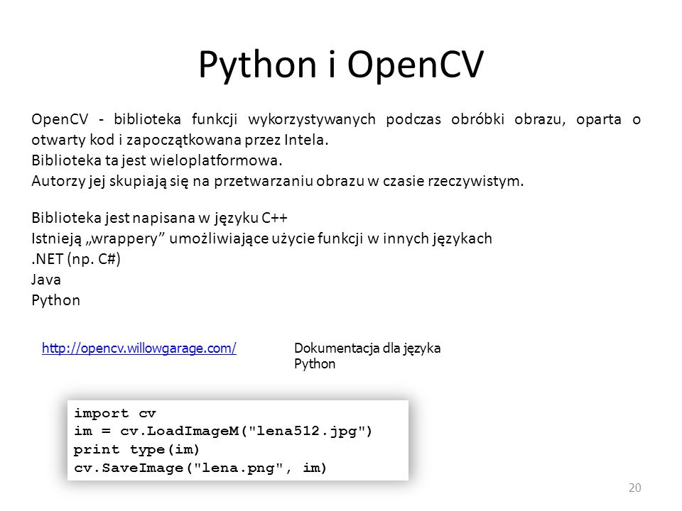 Python i OpenCV 20 OpenCV - biblioteka funkcji wykorzystywanych podczas obróbki obrazu, oparta o otwarty kod i zapoczątkowana przez Intela. Biblioteka