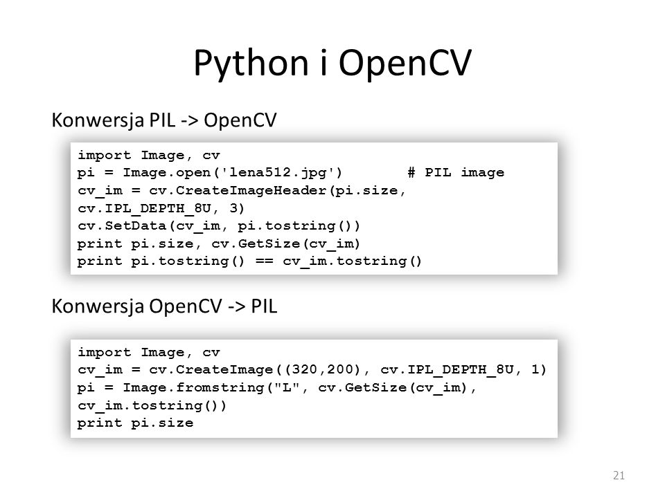 Python i OpenCV 21 import Image, cv pi = Image.open('lena512.jpg') # PIL image cv_im = cv.CreateImageHeader(pi.size, cv.IPL_DEPTH_8U, 3) cv.SetData(cv