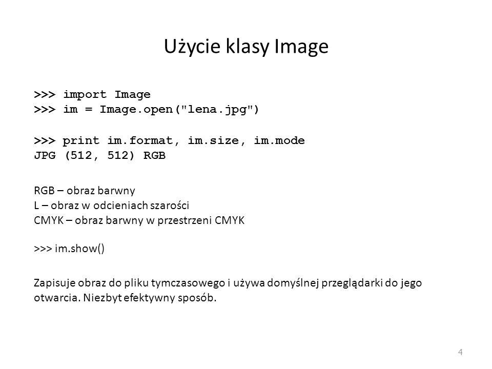 Użycie klasy Image 4 RGB – obraz barwny L – obraz w odcieniach szarości CMYK – obraz barwny w przestrzeni CMYK >>> import Image >>> im = Image.open(