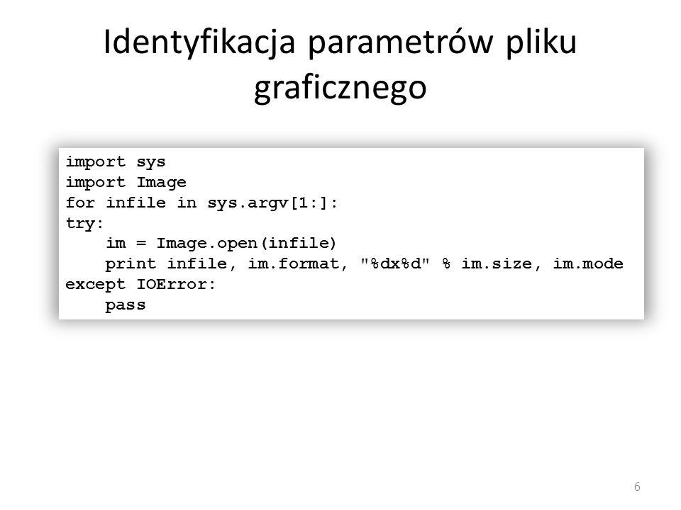 Identyfikacja parametrów pliku graficznego 6 import sys import Image for infile in sys.argv[1:]: try: im = Image.open(infile) print infile, im.format,