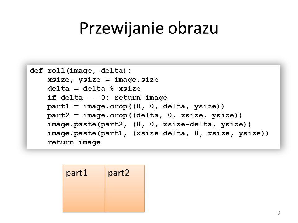 Przewijanie obrazu 9 def roll(image, delta): xsize, ysize = image.size delta = delta % xsize if delta == 0: return image part1 = image.crop((0, 0, del