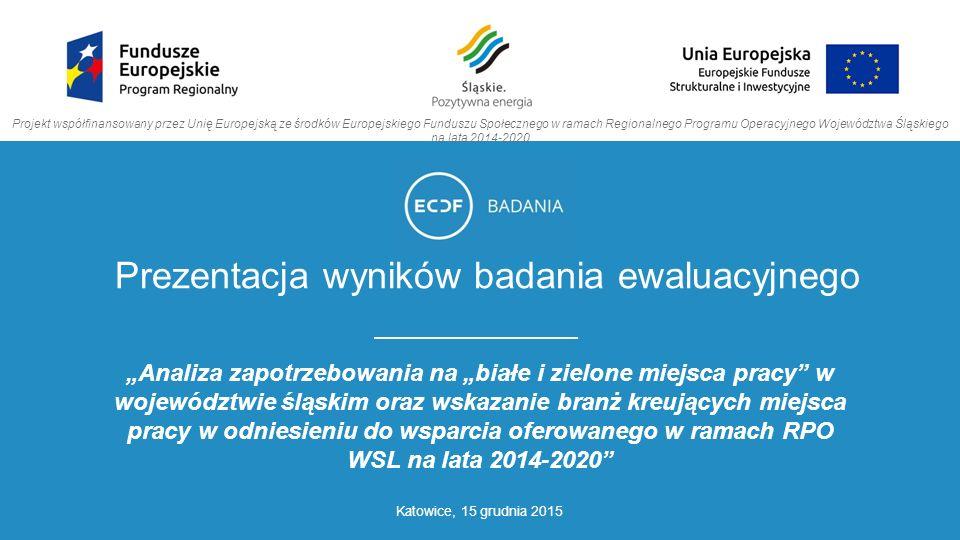 """Prezentacja wyników badania ewaluacyjnego """"Analiza zapotrzebowania na """"białe i zielone miejsca pracy w województwie śląskim oraz wskazanie branż kreujących miejsca pracy w odniesieniu do wsparcia oferowanego w ramach RPO WSL na lata 2014-2020 Katowice, 15 grudnia 2015 Projekt współfinansowany przez Unię Europejską ze środków Europejskiego Funduszu Społecznego w ramach Regionalnego Programu Operacyjnego Województwa Śląskiego na lata 2014-2020"""