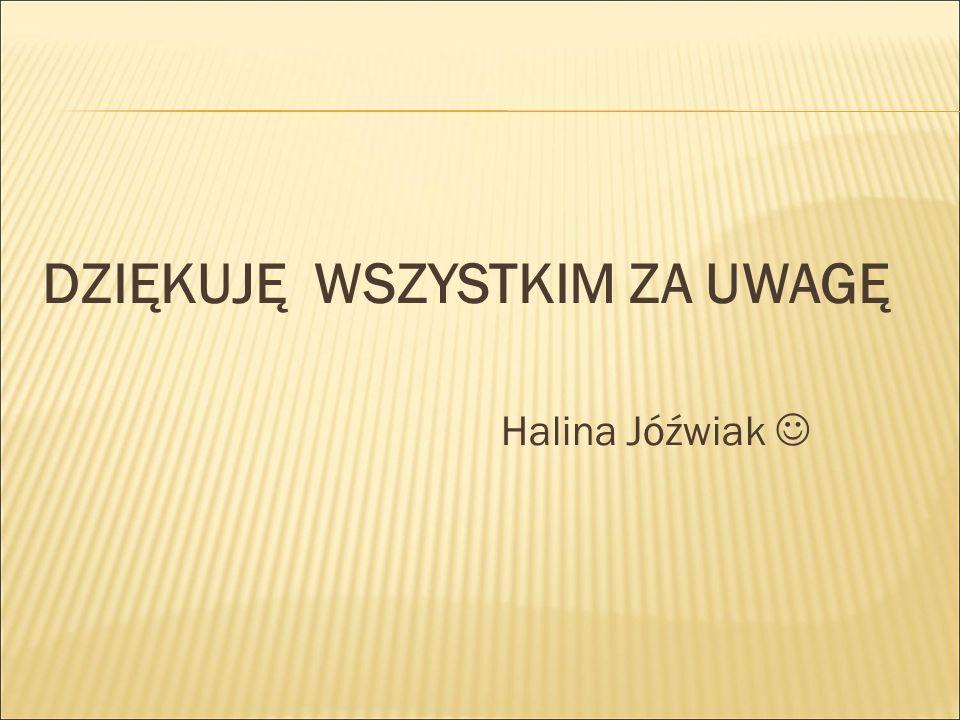 DZIĘKUJĘ WSZYSTKIM ZA UWAGĘ Halina Jóźwiak