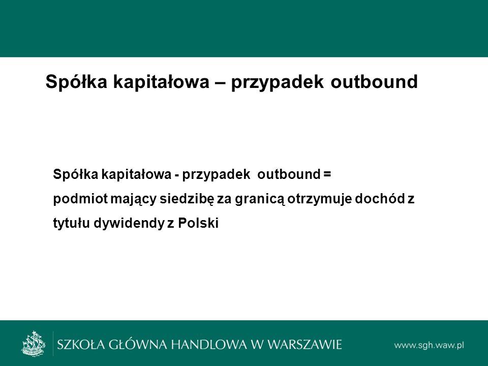 Spółka kapitałowa – przypadek outbound Spółka kapitałowa - przypadek outbound = podmiot mający siedzibę za granicą otrzymuje dochód z tytułu dywidendy z Polski