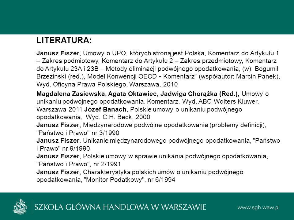 LITERATURA: Janusz Fiszer, Umowy o UPO, których stroną jest Polska, Komentarz do Artykułu 1 – Zakres podmiotowy, Komentarz do Artykułu 2 – Zakres przedmiotowy, Komentarz do Artykułu 23A i 23B – Metody eliminacji podwójnego opodatkowania, (w): Bogumił Brzeziński (red.), Model Konwencji OECD - Komentarz (współautor: Marcin Panek), Wyd.