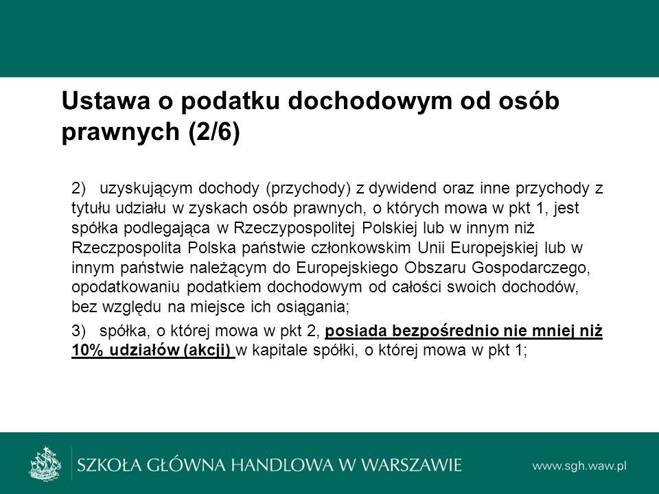 Ustawa o podatku dochodowym od osób prawnych (2/6) 2) uzyskującym dochody (przychody) z dywidend oraz inne przychody z tytułu udziału w zyskach osób prawnych, o których mowa w pkt 1, jest spółka podlegająca w Rzeczypospolitej Polskiej lub w innym niż Rzeczpospolita Polska państwie członkowskim Unii Europejskiej lub w innym państwie należącym do Europejskiego Obszaru Gospodarczego, opodatkowaniu podatkiem dochodowym od całości swoich dochodów, bez względu na miejsce ich osiągania; 3) spółka, o której mowa w pkt 2, posiada bezpośrednio nie mniej niż 10% udziałów (akcji) w kapitale spółki, o której mowa w pkt 1;