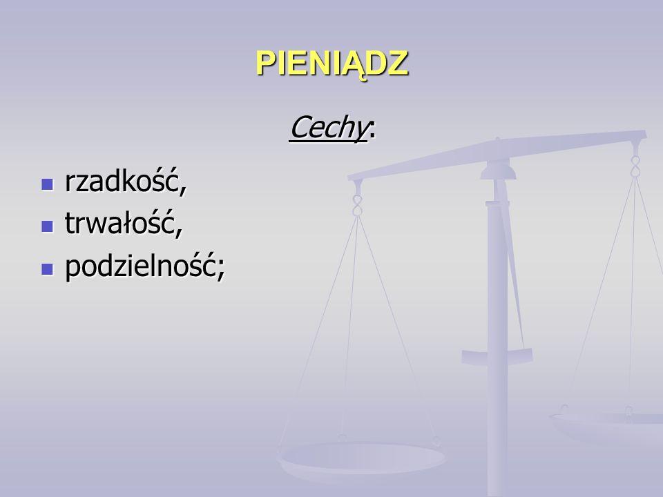 PIENIĄDZ rzadkość, rzadkość, trwałość, trwałość, podzielność; podzielność; Cechy:
