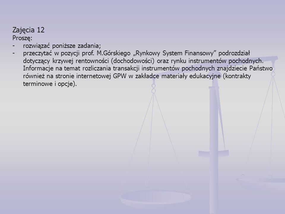 """Zajęcia 12 Proszę: - rozwiązać poniższe zadania; -przeczytać w pozycji prof. M.Górskiego """"Rynkowy System Finansowy"""" podrozdział dotyczący krzywej rent"""