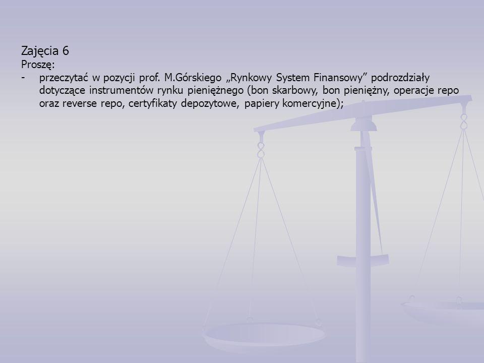 """Zajęcia 6 Proszę: -przeczytać w pozycji prof. M.Górskiego """"Rynkowy System Finansowy"""" podrozdziały dotyczące instrumentów rynku pieniężnego (bon skarbo"""