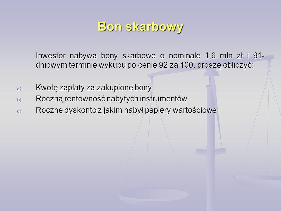 Bon skarbowy Inwestor nabywa bony skarbowe o nominale 1,6 mln zł i 91- dniowym terminie wykupu po cenie 92 za 100. proszę obliczyć: a) Kwotę zapłaty z
