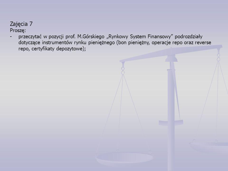 """Zajęcia 7 Proszę: -przeczytać w pozycji prof. M.Górskiego """"Rynkowy System Finansowy"""" podrozdziały dotyczące instrumentów rynku pieniężnego (bon pienię"""