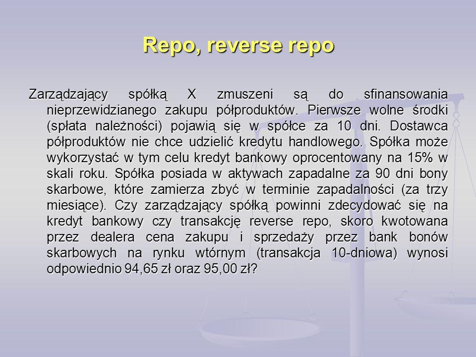 Repo, reverse repo Zarządzający spółką X zmuszeni są do sfinansowania nieprzewidzianego zakupu półproduktów.