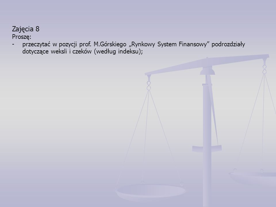 """Zajęcia 8 Proszę: -przeczytać w pozycji prof. M.Górskiego """"Rynkowy System Finansowy"""" podrozdziały dotyczące weksli i czeków (według indeksu);"""