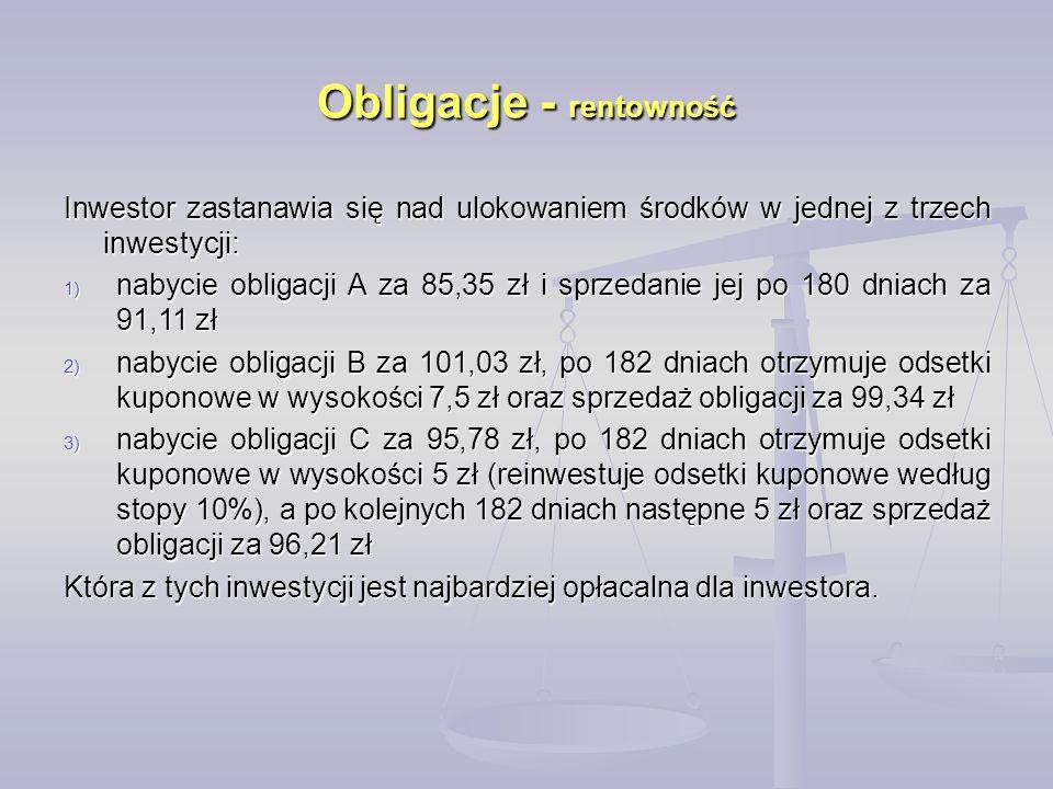 Obligacje - rentowność Inwestor zastanawia się nad ulokowaniem środków w jednej z trzech inwestycji: 1) nabycie obligacji A za 85,35 zł i sprzedanie jej po 180 dniach za 91,11 zł 2) nabycie obligacji B za 101,03 zł, po 182 dniach otrzymuje odsetki kuponowe w wysokości 7,5 zł oraz sprzedaż obligacji za 99,34 zł 3) nabycie obligacji C za 95,78 zł, po 182 dniach otrzymuje odsetki kuponowe w wysokości 5 zł (reinwestuje odsetki kuponowe według stopy 10%), a po kolejnych 182 dniach następne 5 zł oraz sprzedaż obligacji za 96,21 zł Która z tych inwestycji jest najbardziej opłacalna dla inwestora.