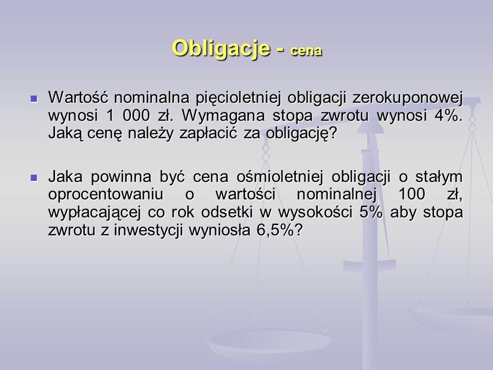 Obligacje - cena Wartość nominalna pięcioletniej obligacji zerokuponowej wynosi 1 000 zł. Wymagana stopa zwrotu wynosi 4%. Jaką cenę należy zapłacić z