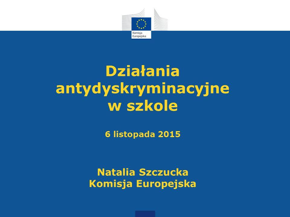 Działania antydyskryminacyjne w szkole 6 listopada 2015 Natalia Szczucka Komisja Europejska