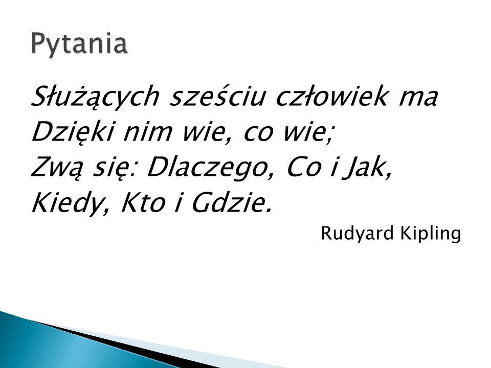 Służących sześciu człowiek ma Dzięki nim wie, co wie; Zwą się: Dlaczego, Co i Jak, Kiedy, Kto i Gdzie. Rudyard Kipling
