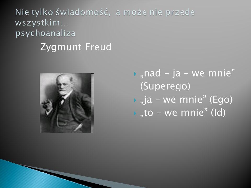 """Zygmunt Freud  """"nad – ja – we mnie (Superego)  """"ja – we mnie (Ego)  """"to – we mnie (Id)"""