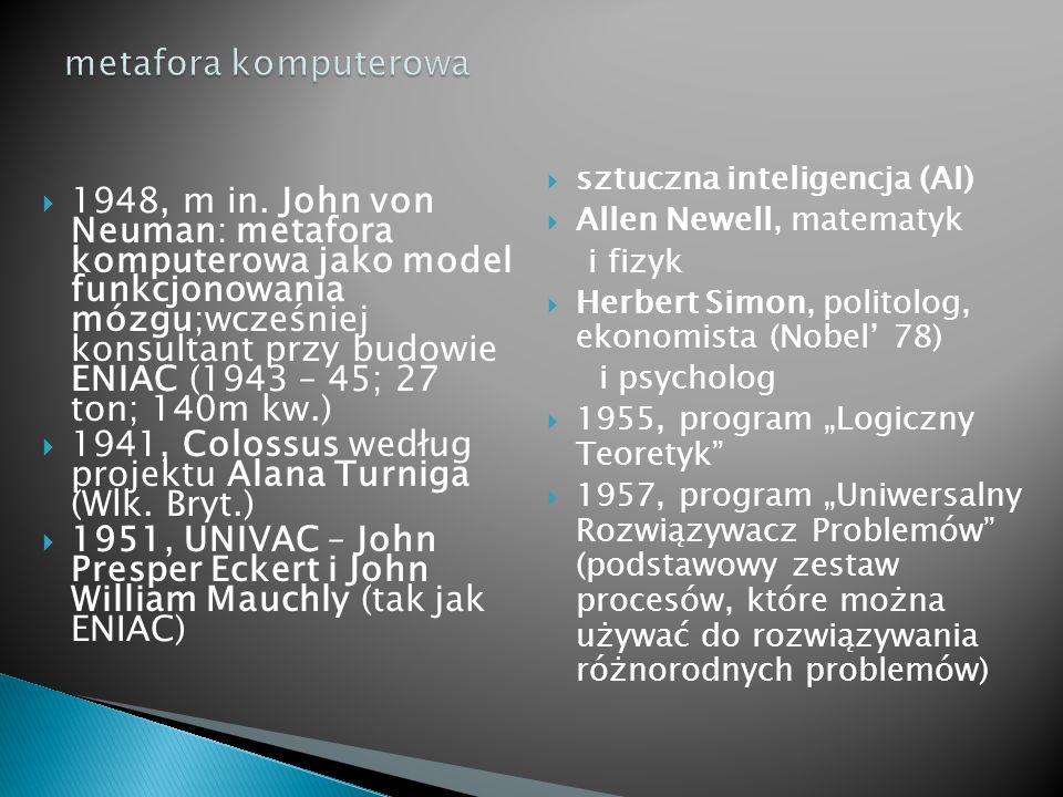  1948, m in. John von Neuman: metafora komputerowa jako model funkcjonowania mózgu;wcześniej konsultant przy budowie ENIAC (1943 – 45; 27 ton; 140m k
