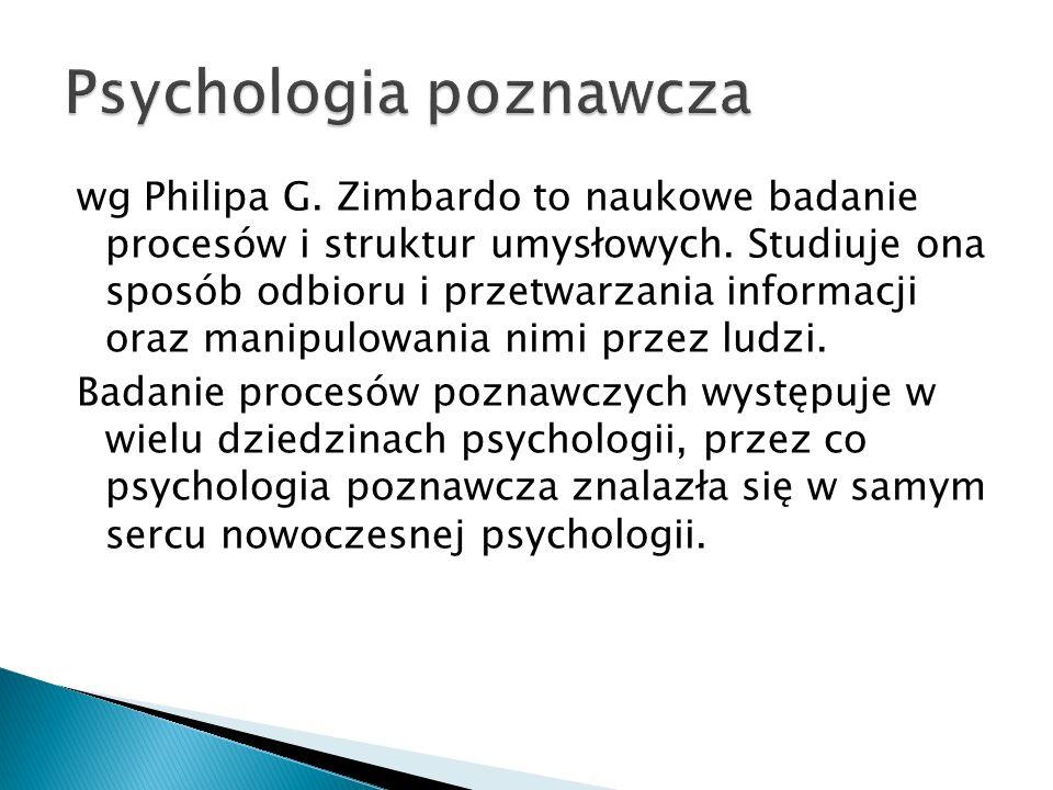 wg Philipa G. Zimbardo to naukowe badanie procesów i struktur umysłowych. Studiuje ona sposób odbioru i przetwarzania informacji oraz manipulowania ni