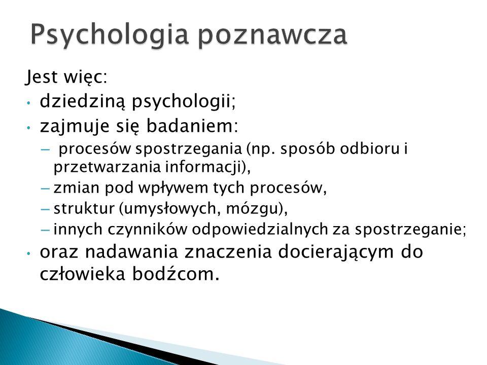 Jest więc: dziedziną psychologii; zajmuje się badaniem: – procesów spostrzegania (np. sposób odbioru i przetwarzania informacji), – zmian pod wpływem