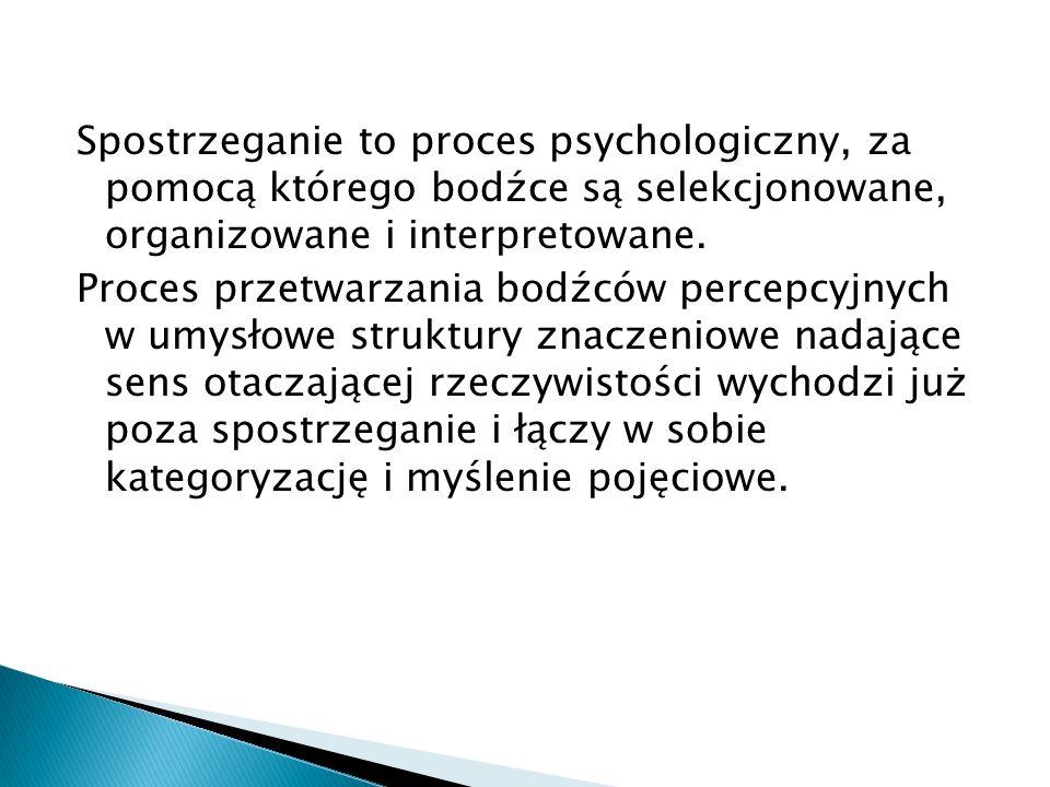 Spostrzeganie to proces psychologiczny, za pomocą którego bodźce są selekcjonowane, organizowane i interpretowane. Proces przetwarzania bodźców percep