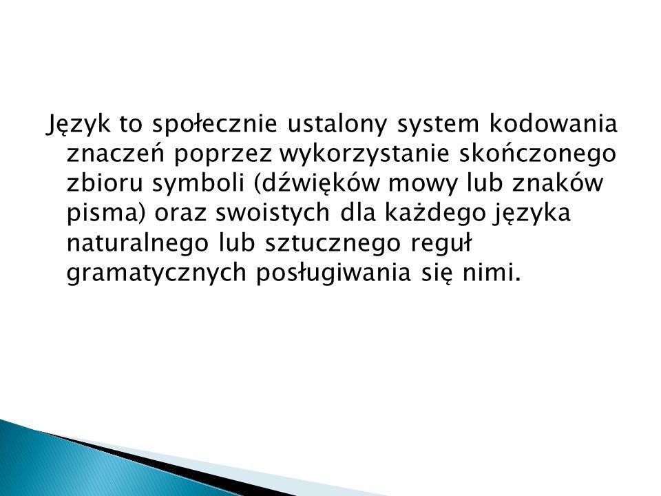 Język to społecznie ustalony system kodowania znaczeń poprzez wykorzystanie skończonego zbioru symboli (dźwięków mowy lub znaków pisma) oraz swoistych