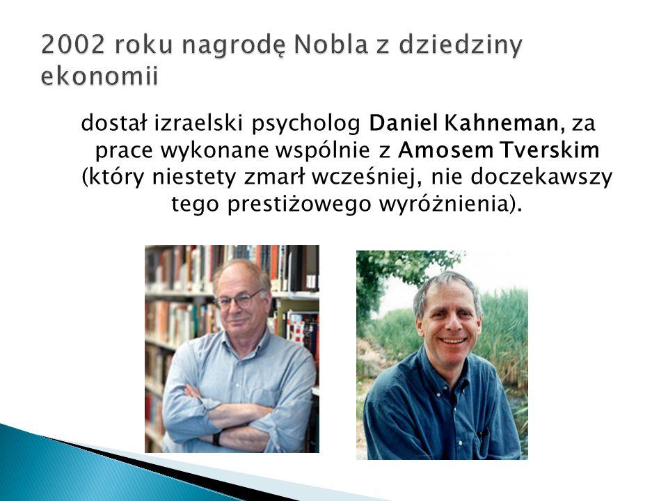 dostał izraelski psycholog Daniel Kahneman, za prace wykonane wspólnie z Amosem Tverskim (który niestety zmarł wcześniej, nie doczekawszy tego prestiżowego wyróżnienia).