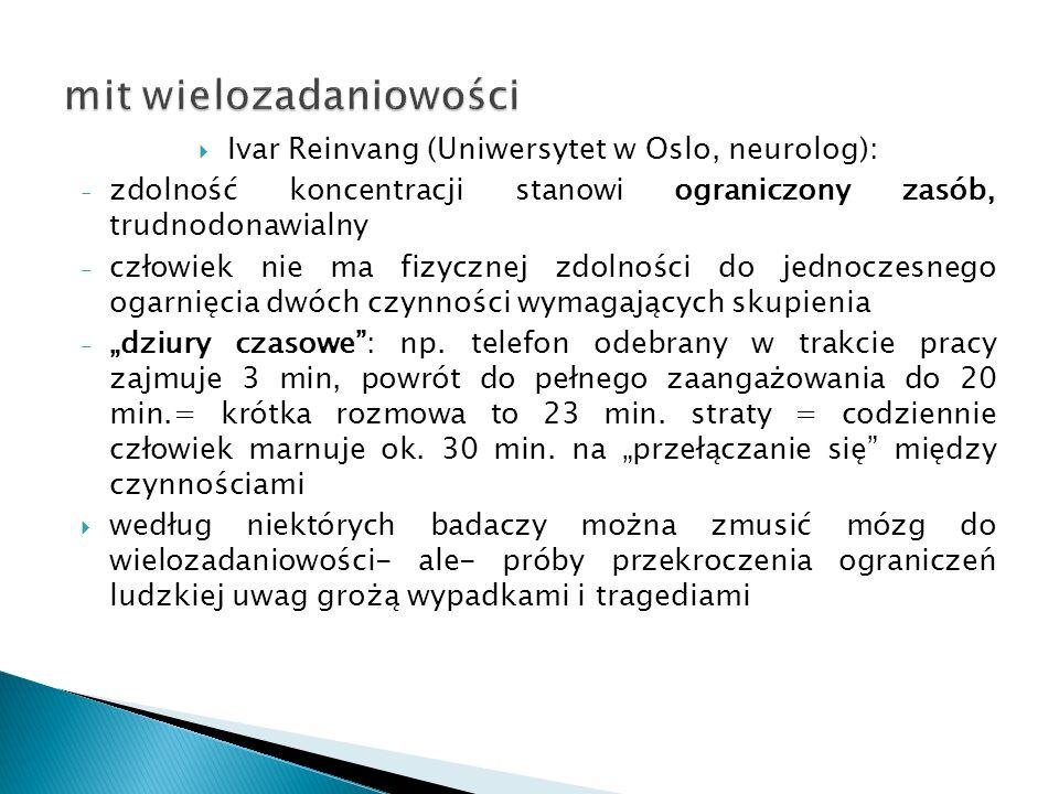 """ Ivar Reinvang (Uniwersytet w Oslo, neurolog): - zdolność koncentracji stanowi ograniczony zasób, trudnodonawialny - człowiek nie ma fizycznej zdolności do jednoczesnego ogarnięcia dwóch czynności wymagających skupienia - """"dziury czasowe : np."""