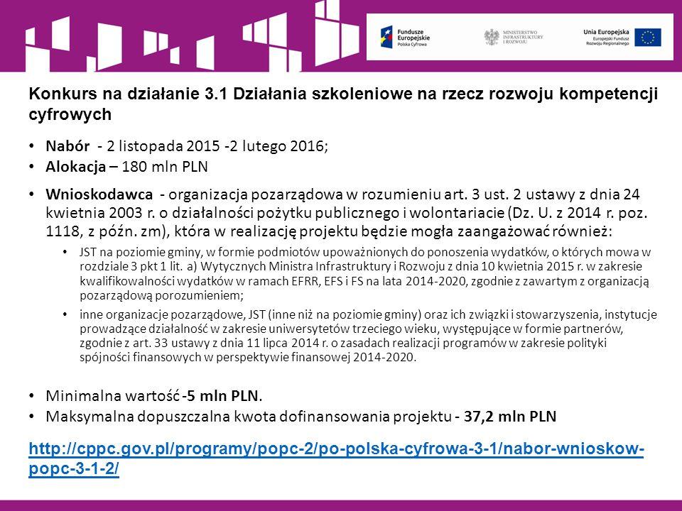 Konkurs na działanie 3.1 Działania szkoleniowe na rzecz rozwoju kompetencji cyfrowych Nabór - 2 listopada 2015 -2 lutego 2016; Alokacja – 180 mln PLN Wnioskodawca - organizacja pozarządowa w rozumieniu art.