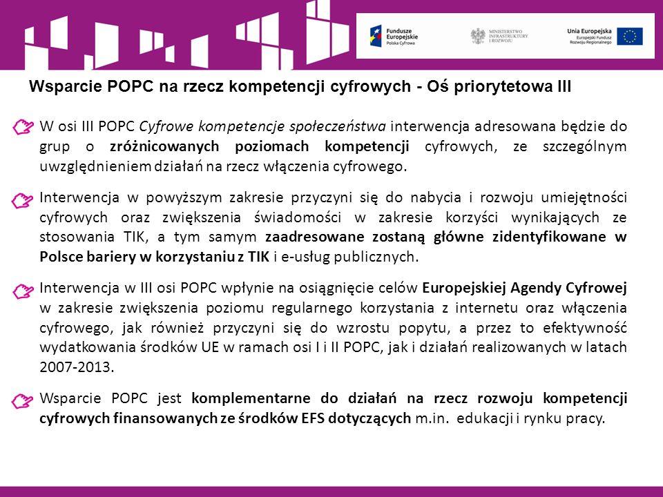 Wsparcie POPC nakierowane będzie na: budowanie i rozwój kompetencji cyfrowych, umożliwiający korzystanie z internetu, w tym e-usług publicznych i komercyjnych; nowatorskie projekty zakładające e-aktywizację, rozumianą jako zwiększenie aktywnego i wszechstronnego stosowania nowych technologii; wzmocnienie i wykorzystanie potencjału programistów poprzez zorientowanie ich umiejętności na istotne potrzeby o charakterze społecznym lub gospodarczym; niwelowanie barier mentalnych w zakresie użytkowania internetu oraz zmianę postaw społecznych względem wykorzystania TIK poprzez organizację tematycznych kampanii edukacyjno-informacyjnych.