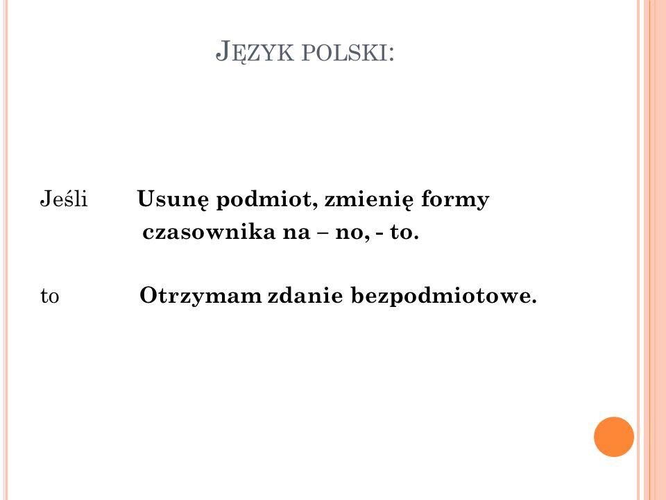 J ĘZYK POLSKI : Jeśli Usunę podmiot, zmienię formy czasownika na – no, - to. to Otrzymam zdanie bezpodmiotowe.
