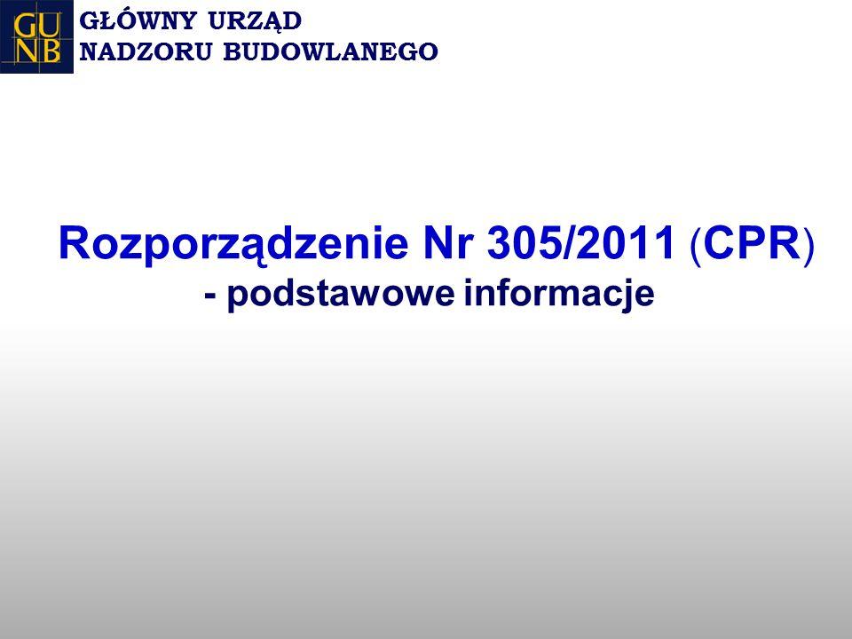 Rozporządzenie Nr 305/2011 ( CPR ) - podstawowe informacje GŁÓWNY URZĄD NADZORU BUDOWLANEGO