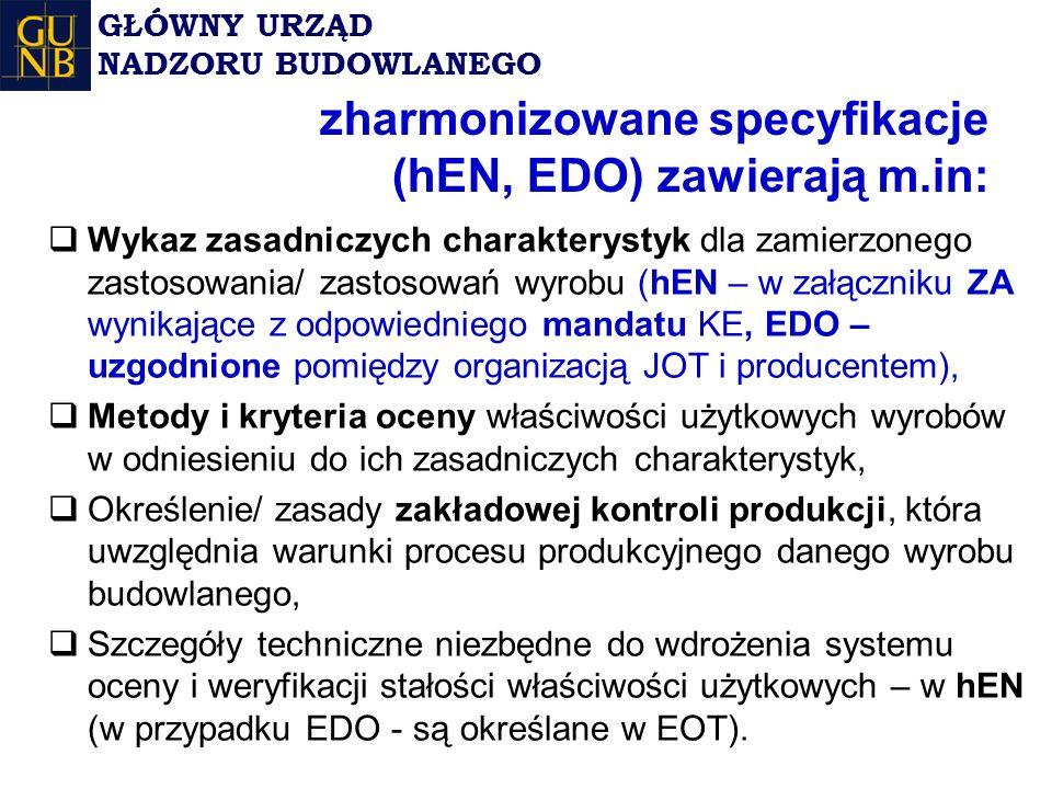 zharmonizowane specyfikacje (hEN, EDO) zawierają m.in:  Wykaz zasadniczych charakterystyk dla zamierzonego zastosowania/ zastosowań wyrobu (hEN – w załączniku ZA wynikające z odpowiedniego mandatu KE, EDO – uzgodnione pomiędzy organizacją JOT i producentem),  Metody i kryteria oceny właściwości użytkowych wyrobów w odniesieniu do ich zasadniczych charakterystyk,  Określenie/ zasady zakładowej kontroli produkcji, która uwzględnia warunki procesu produkcyjnego danego wyrobu budowlanego,  Szczegóły techniczne niezbędne do wdrożenia systemu oceny i weryfikacji stałości właściwości użytkowych – w hEN (w przypadku EDO - są określane w EOT).