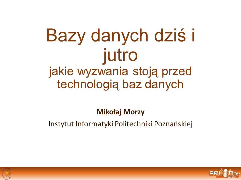 Bazy danych dziś i jutro jakie wyzwania stoją przed technologią baz danych Mikołaj Morzy Instytut Informatyki Politechniki Poznańskiej